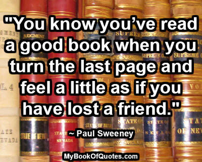 """""""You know you've read a good book when you turn the last page and feel a little as if you have lost a friend."""" ~ Paul Sweeney"""