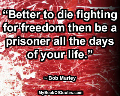 """Better to die fighting for freedom then be a prisoner all the days of your life."" ~ Bob Marley"