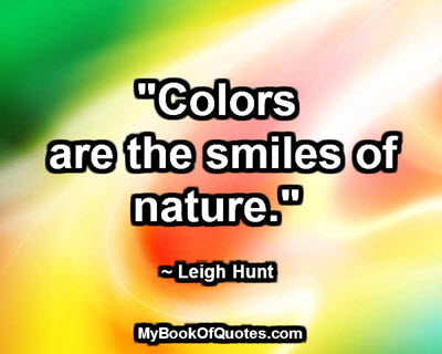 """""""Colors are the smiles of nature."""" ~ Leigh Hunt"""