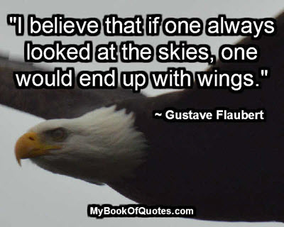 """I believe that if one always looked at the skies, one would end up with wings."" ~ Gustave Flaubert"