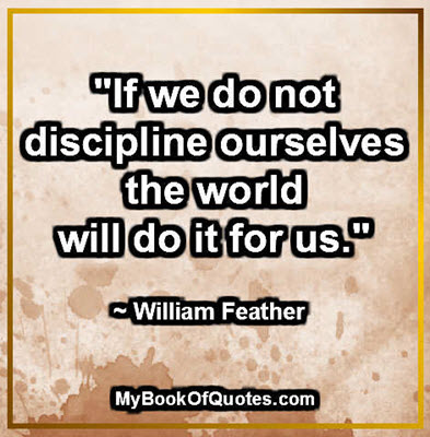 """If we do not discipline ourselves the world will do it for us."" ~ William Feather"