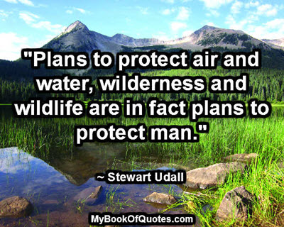"""""""Plans to protect air and water, wilderness and wildlife are in fact plans to protect man."""" ~ Stewart Udall"""