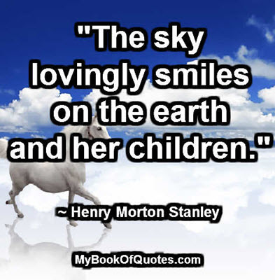 """The sky lovingly smiles on the earth and her children."" ~ Henry Morton Stanley"