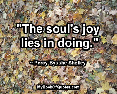 """""""The soul's joy lies in doing."""" ~ Percy Bysshe Shelley"""
