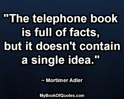 """""""The telephone book is full of facts, but it doesn't contain a single idea."""" ~ Mortimer Adler"""