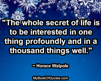 """The whole secret of life is to be interested in one thing profoundly and in a thousand things well."" ~ Horace Walpole"