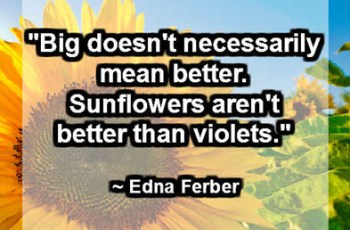 """Big doesn't necessarily mean better. Sunflowers aren't better than violets."" ~ Edna Ferber"