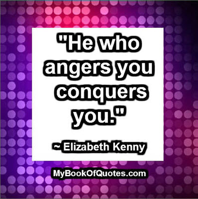 """""""He who angers you conquers you."""" ~ Elizabeth Kenny"""