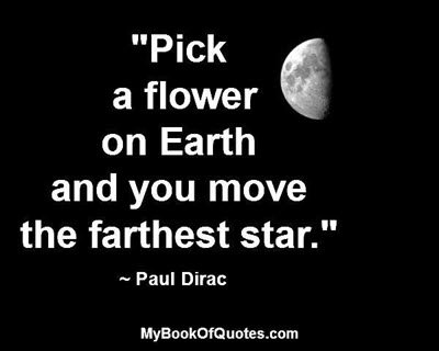"""Pick a flower on Earth and you move the farthest star."" ~ Paul Dirac"