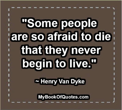 """""""Some people are so afraid to die that they never begin to live."""" ~ Henry Van Dyke"""