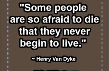 """Some people are so afraid to die that they never begin to live."" ~ Henry Van Dyke"
