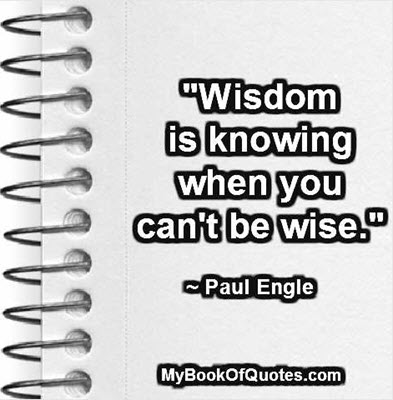 """Wisdom is knowing when you can't be wise."" ~ Paul Engle"