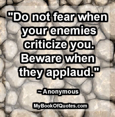 """""""Do not fear when your enemies criticize you. Beware when they applaud."""" ~ Anonymous"""
