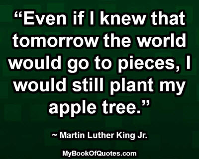 """Even if I knew that tomorrow the world would go to pieces, I would still plant my apple tree."" ~ Martin Luther King Jr."