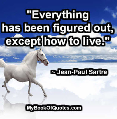 """""""Everything has been figured out, except how to live."""" ~ Jean-Paul Sartre"""