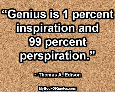 """Genius is 1 percent inspiration and 99 percent perspiration."" ~ Thomas A. Edison"