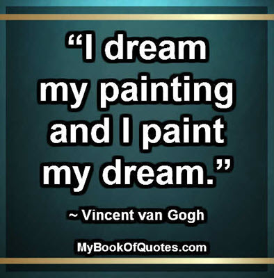 """I dream my painting and I paint my dream."" ~ Vincent van Gogh"
