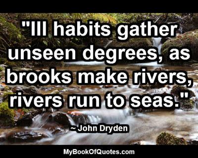 """Ill habits gather unseen degrees, as brooks make rivers, rivers run to seas."" ~ John Dryden"