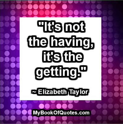 """It's not the having, it's the getting."" ~ Elizabeth Taylor"
