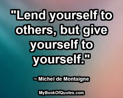 """Lend yourself to others, but give yourself to yourself."" ~ Michel de Montaigne"
