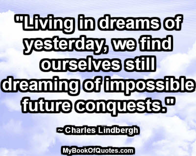 """""""Living in dreams of yesterday, we find ourselves still dreaming of impossible future conquests."""" ~ Charles Lindbergh"""