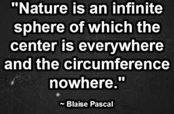 """Nature is an infinite sphere of which the center is everywhere and the circumference nowhere."" ~ Blaise Pascal"