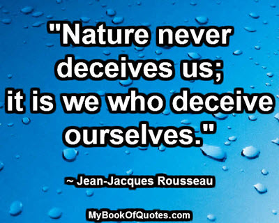 """""""Nature never deceives us; it is we who deceive ourselves."""" ~ Jean-Jacques Rousseau"""