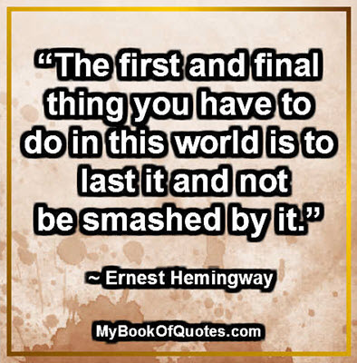 """""""The first and final thing you have to do in this world is to last it and not be smashed by it."""" ~ Ernest Hemingway"""