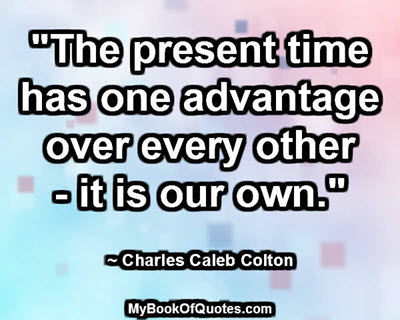 """The present time has one advantage over every other - it is our own."" ~ Charles Caleb Colton"