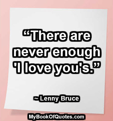 """""""There are never enough 'I love you's."""" ~ Lenny Bruce"""