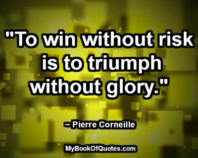 """""""To win without risk is to triumph without glory."""" ~ Pierre Corneille"""