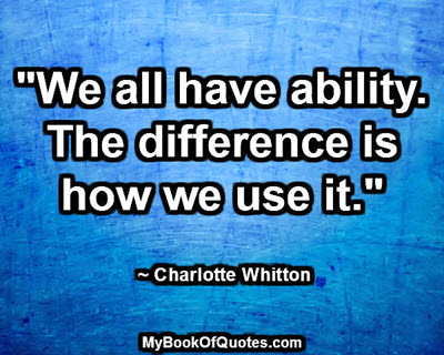"""""""We all have ability. The difference is how we use it."""" ~ Charlotte Whitton"""