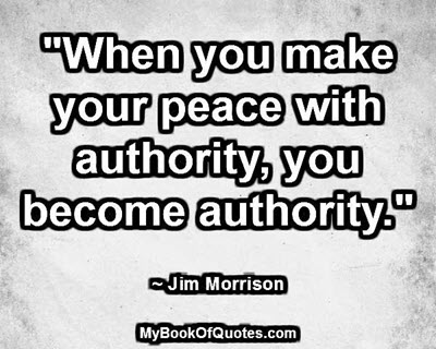 """""""When you make your peace with authority, you become authority."""" ~ Jim Morrison"""