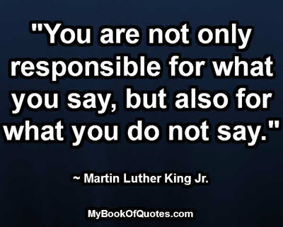 """You are not only responsible for what you say, but also for what you do not say."" ~ Martin Luther King Jr."