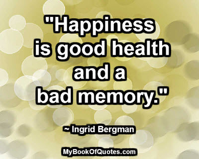 """""""Happiness is good health and a bad memory."""" ~ Ingrid Bergman"""