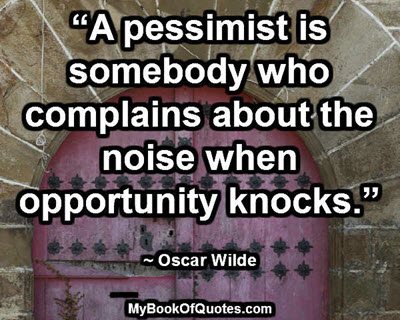 """""""A pessimist is somebody who complains about the noise when opportunity knocks."""" ~ Oscar Wilde"""
