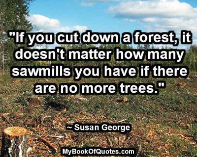 """""""If you cut down a forest, it doesn't matter how many sawmills you have if there are no more trees."""" ~ Susan George"""
