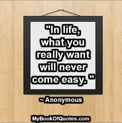 """In life, what you really want will never come easy. "" ~ Anonymous"