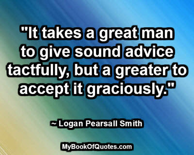 """""""It takes a great man to give sound advice tactfully, but a greater to accept it graciously."""" ~ Logan Pearsall Smith"""