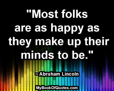 """""""Most folks are as happy as they make up their minds to be."""" ~ Abraham Lincoln"""