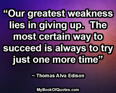 """Our greatest weakness lies in giving up. The most certain way to succeed is always to try just one more time"" ~ Thomas Alva Edison"