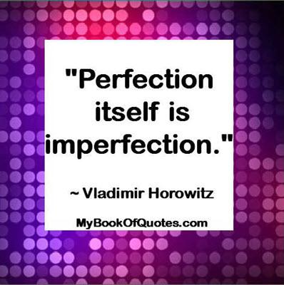 """""""Perfection itself is imperfection."""" ~ Vladimir Horowitz"""