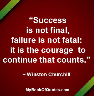 """Success is not final, failure is not fatal: it is the courage to continue that counts."" ~ Winston Churchill"