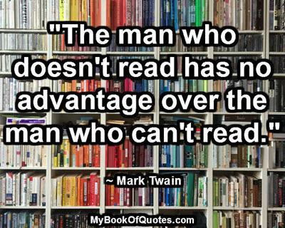 """""""The man who doesn't read has no advantage over the man who can't read."""" ~ Mark Twain"""
