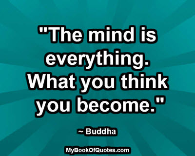 """The mind is everything. What you think you become."" ~ Buddha"
