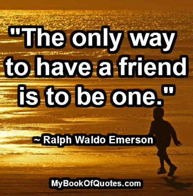 """The only way to have a friend is to be one."" ~ Ralph Waldo Emerson"