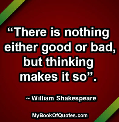 """""""There is nothing either good or bad, but thinking makes it so"""". ~ William Shakespeare"""