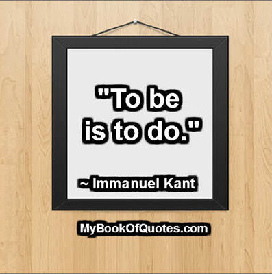 """""""To be is to do."""" ~ Immanuel Kant"""