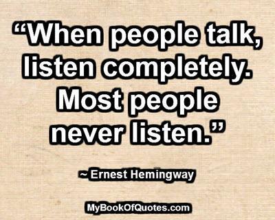 """When people talk, listen completely. Most people never listen."" ~ Ernest Hemingway"