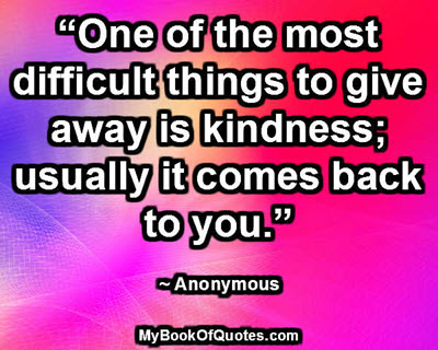 """One of the most difficult things to give away is kindness; usually it comes back to you."" ~ Anonymous"